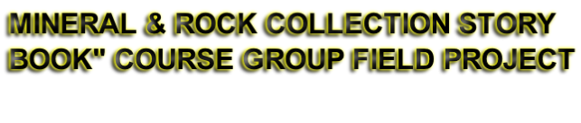 """MINERAL & ROCK COLLECTION STORY BOOK"""" COURSE GROUP FIELD PROJECT"""
